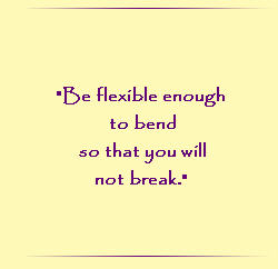 Be flexible enough to bend so that you will not break.